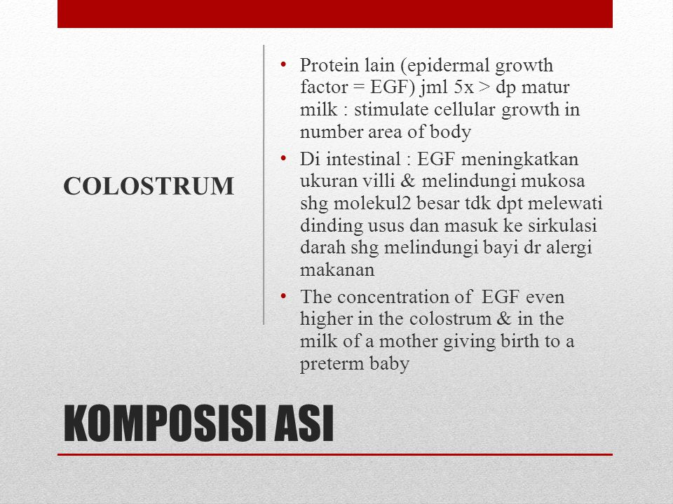 KOMPOSISI ASI • Selain anti infeksi, colostrum have a laxative effects • It help clear meconium from the body and prevent the reabsorbtion of bilirubin which may cause or increase the severity of jaundice in early days of life • Di japan : antibiotic (lactofelicine) dikembangkan dr protein colostrum manusia : kill the bacteria that cause food poisoning in 1 hour, sementara bakteria baik yg melawan diare tetap hidup COLOSTRUM