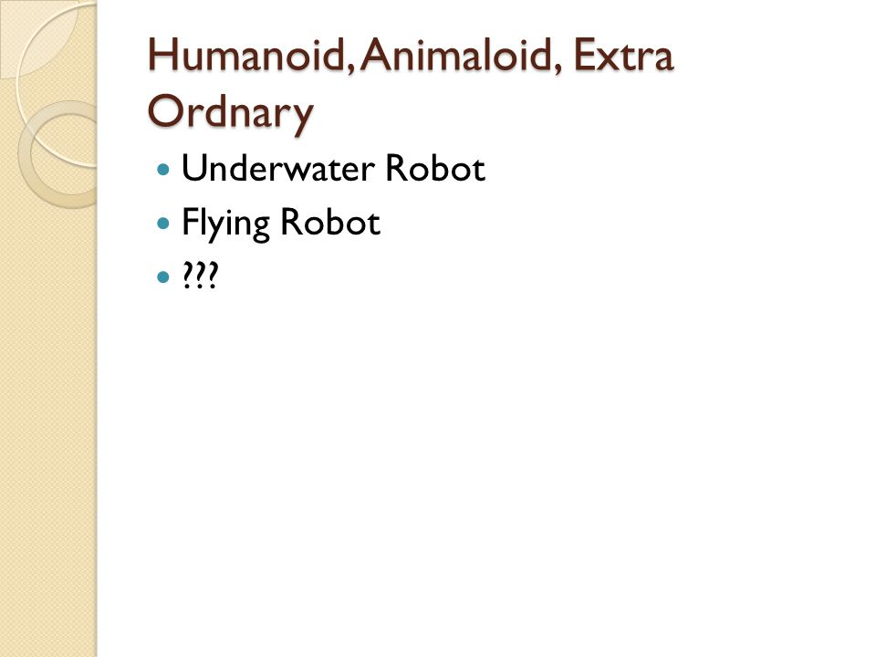 Humanoid, Animaloid, Extra Ordnary  Underwater Robot  Flying Robot  ???