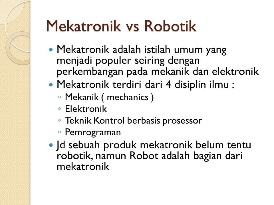 Mekatronik vs Robotik  Mekatronik adalah istilah umum yang menjadi populer seiring dengan perkembangan pada mekanik dan elektronik  Mekatronik terdi