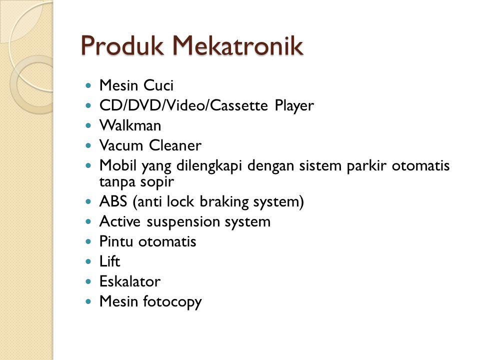 Produk Mekatronik  Mesin Cuci  CD/DVD/Video/Cassette Player  Walkman  Vacum Cleaner  Mobil yang dilengkapi dengan sistem parkir otomatis tanpa so