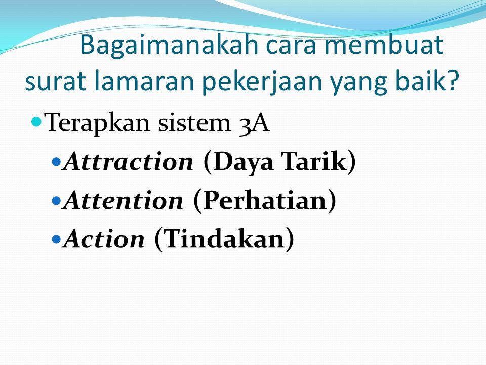 Bagaimanakah cara membuat surat lamaran pekerjaan yang baik?  Terapkan sistem 3A  Attraction (Daya Tarik)  Attention (Perhatian)  Action (Tindakan