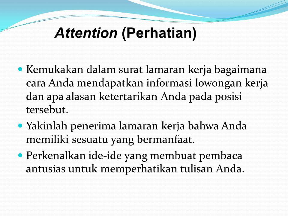 Attention (Perhatian)  Kemukakan dalam surat lamaran kerja bagaimana cara Anda mendapatkan informasi lowongan kerja dan apa alasan ketertarikan Anda