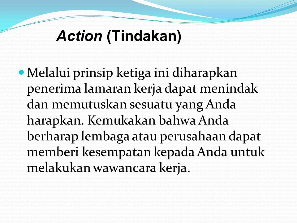 Action (Tindakan)  Melalui prinsip ketiga ini diharapkan penerima lamaran kerja dapat menindak dan memutuskan sesuatu yang Anda harapkan. Kemukakan b