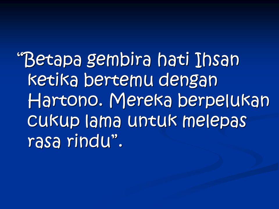 Betapa gembira hati Ihsan ketika bertemu dengan Hartono.