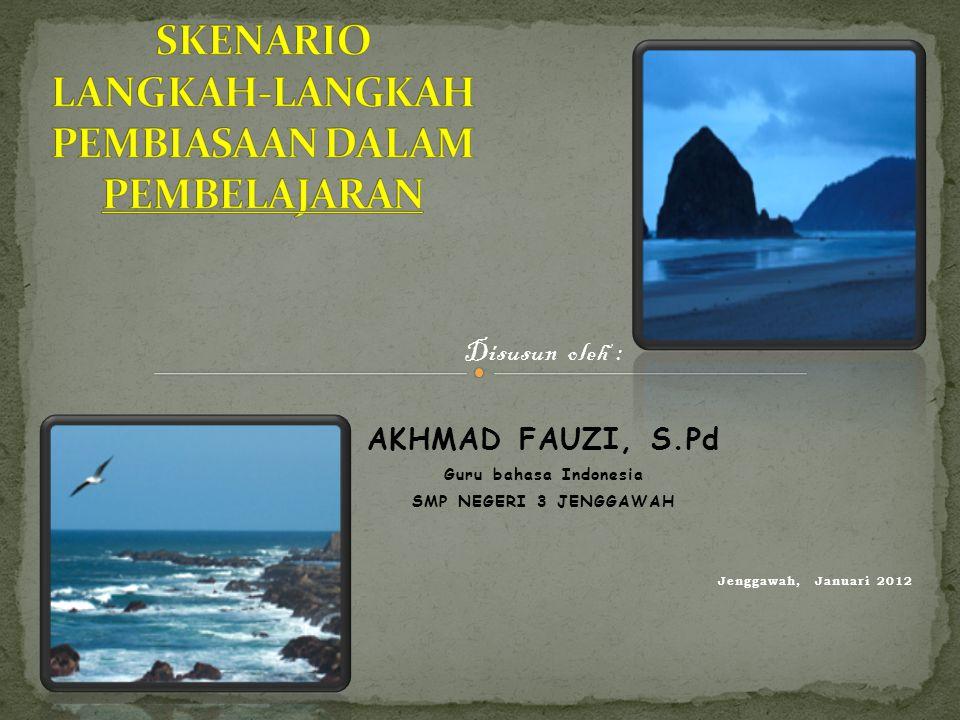 Disusun oleh : AKHMAD FAUZI, S.Pd Guru bahasa Indonesia SMP NEGERI 3 JENGGAWAH Jenggawah, Januari 2012