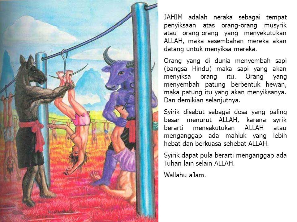 JAHIM adalah neraka sebagai tempat penyiksaan atas orang-orang musyrik atau orang-orang yang menyekutukan ALLAH, maka sesembahan mereka akan datang un