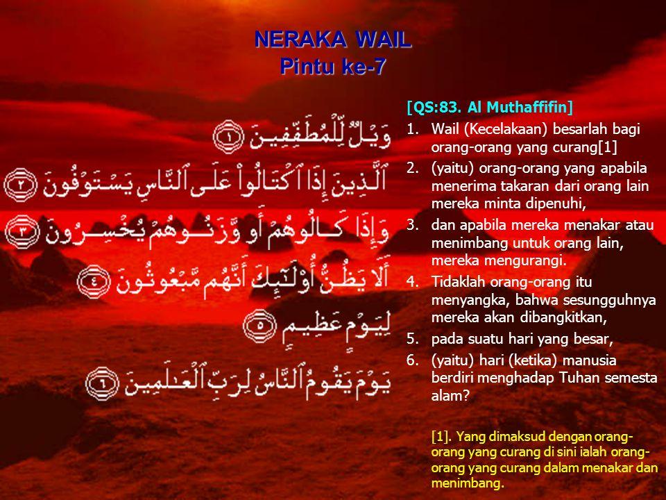 NERAKA WAIL Pintu ke-7 [QS:83. Al Muthaffifin] 1.Wail (Kecelakaan) besarlah bagi orang-orang yang curang[1] 2.(yaitu) orang-orang yang apabila menerim