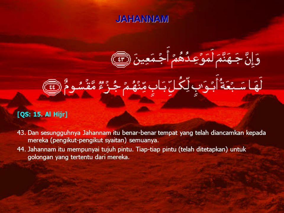 JAHANNAM [QS: 15. Al Hijr] 43.Dan sesungguhnya Jahannam itu benar-benar tempat yang telah diancamkan kepada mereka (pengikut-pengikut syaitan) semuany