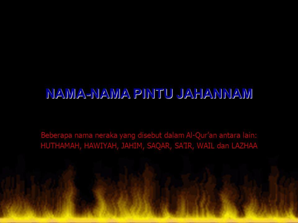 NAMA-NAMA PINTU JAHANNAM Beberapa nama neraka yang disebut dalam Al-Qur'an antara lain: HUTHAMAH, HAWIYAH, JAHIM, SAQAR, SA'IR, WAIL dan LAZHAA