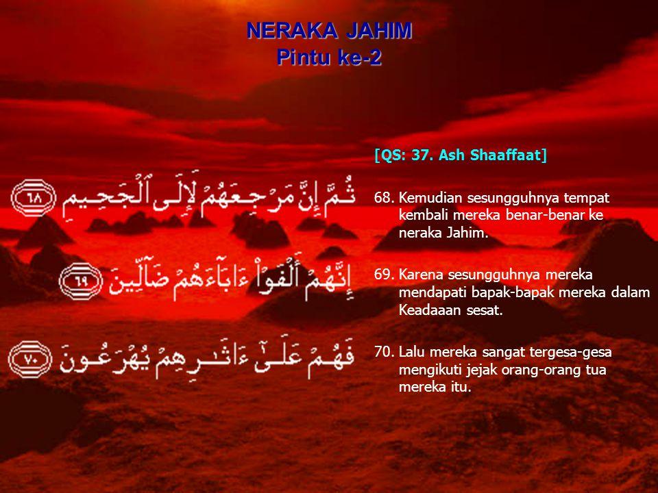 NERAKA JAHIM Pintu ke-2 [QS: 37. Ash Shaaffaat] 68.Kemudian sesungguhnya tempat kembali mereka benar-benar ke neraka Jahim. 69.Karena sesungguhnya mer