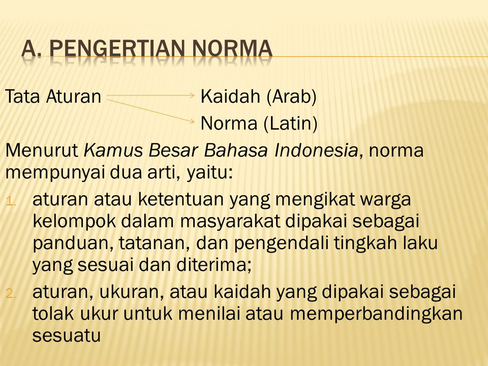 Tata AturanKaidah (Arab) Norma (Latin) Menurut Kamus Besar Bahasa Indonesia, norma mempunyai dua arti, yaitu: 1. aturan atau ketentuan yang mengikat w