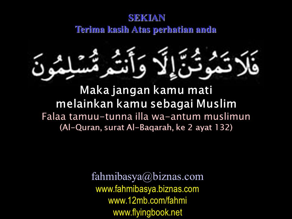 SEKIAN SEKIAN Terima kasih Atas perhatian anda Maka jangan kamu mati melainkan kamu sebagai Muslim Falaa tamuu-tunna illa wa-antum muslimun (Al-Quran,