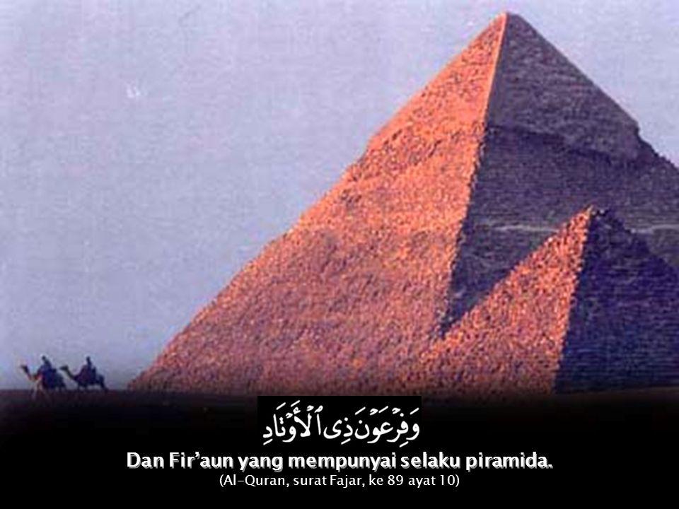 Dan Fir'aun yang mempunyai selaku piramida. Dan Fir'aun yang mempunyai selaku piramida. (Al-Quran, surat Fajar, ke 89 ayat 10)