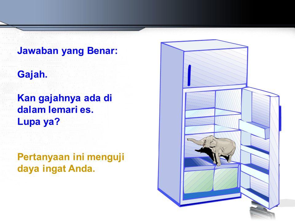 Jawaban yang Benar: Gajah.Kan gajahnya ada di dalam lemari es.