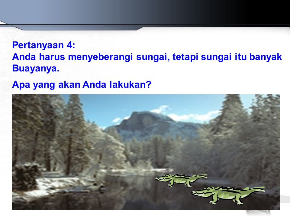 Pertanyaan 4: Anda harus menyeberangi sungai, tetapi sungai itu banyak Buayanya.