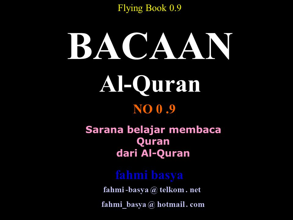 Sarana belajar membaca Quran dari Al-Quran BACAAN Al-Quran NO 0.9 Flying Book 0.9 fahmi -basya @ telkom. net fahmi_basya @ hotmail. com fahmi basya