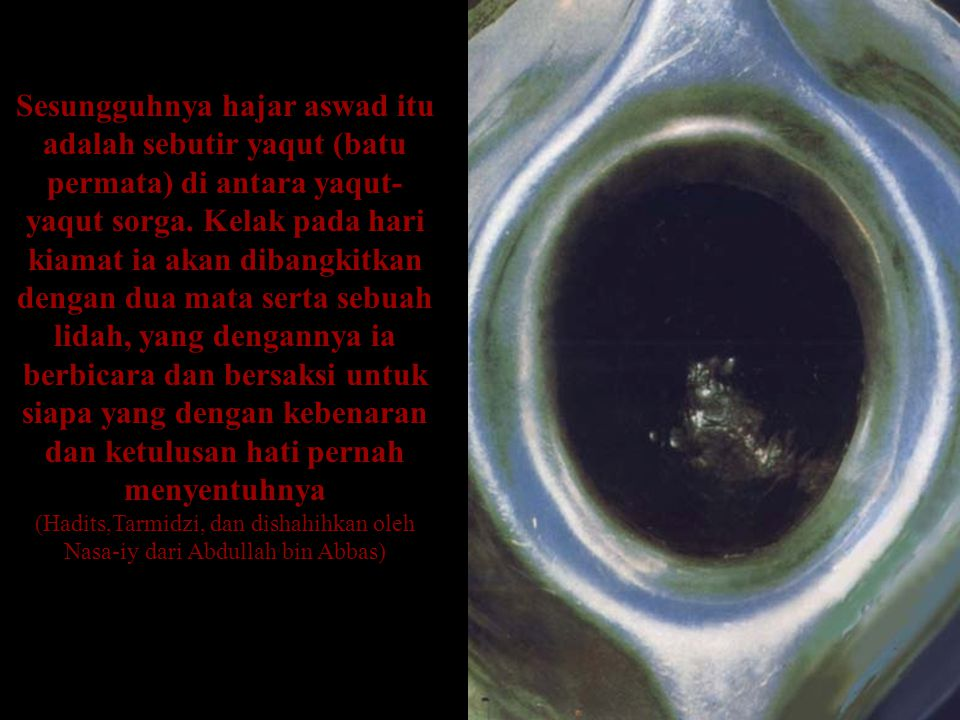 Sesungguhnya hajar aswad itu adalah sebutir yaqut (batu permata) di antara yaqut- yaqut sorga. Kelak pada hari kiamat ia akan dibangkitkan dengan dua
