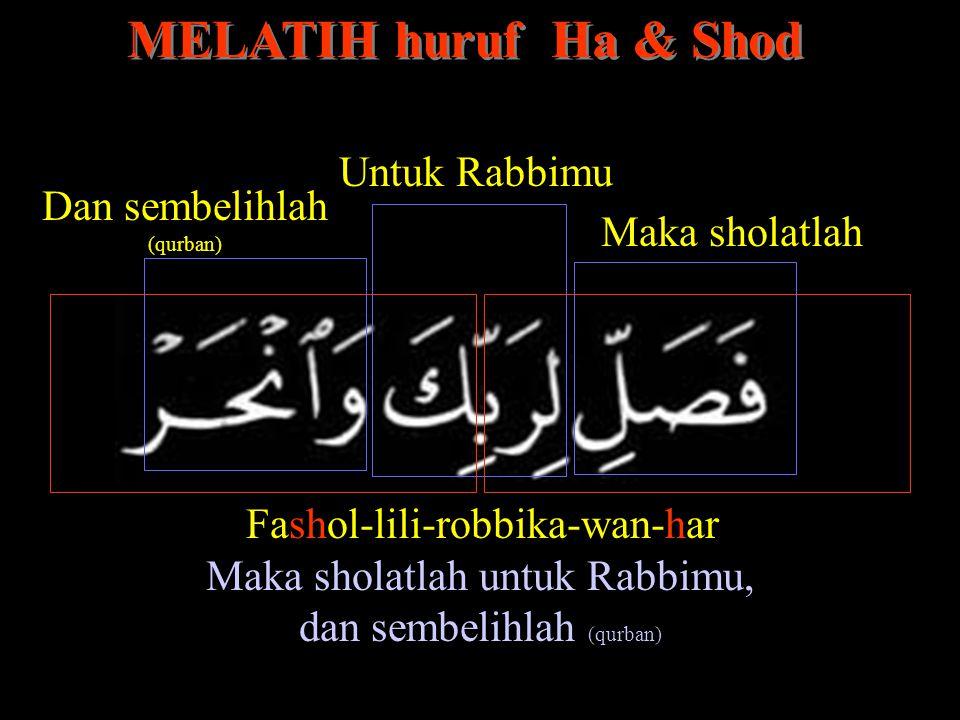 Fashol-lili-robbika-wan-har MELATIH huruf Ha & Shod Maka sholatlah Untuk Rabbimu Dan sembelihlah (qurban) Maka sholatlah untuk Rabbimu, dan sembelihla