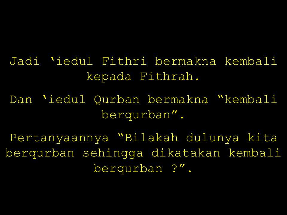 """Jadi 'iedul Fithri bermakna kembali kepada Fithrah. Dan 'iedul Qurban bermakna """"kembali berqurban"""". Pertanyaannya """"Bilakah dulunya kita berqurban sehi"""