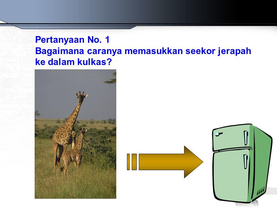 Pertanyaan No. 1 Bagaimana caranya memasukkan seekor jerapah ke dalam kulkas?