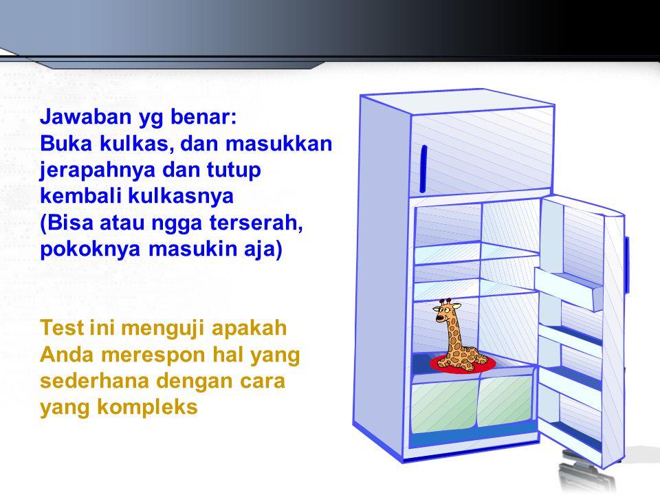Jawaban yg benar: Buka kulkas, dan masukkan jerapahnya dan tutup kembali kulkasnya (Bisa atau ngga terserah, pokoknya masukin aja) Test ini menguji ap