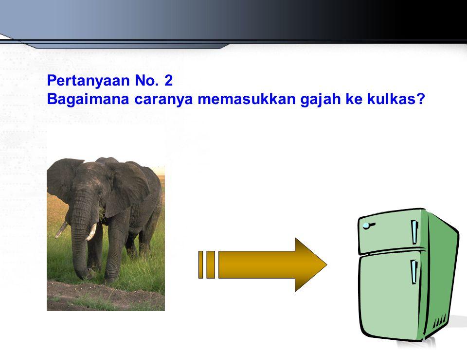 Pertanyaan No. 2 Bagaimana caranya memasukkan gajah ke kulkas?