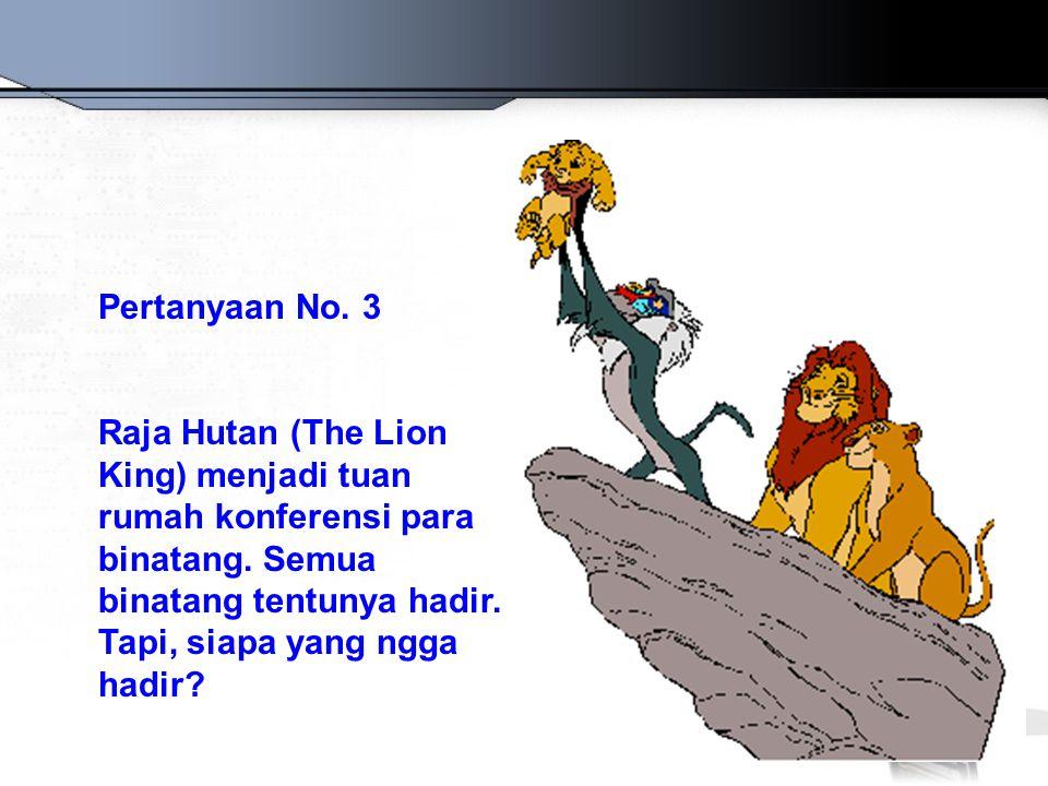 Pertanyaan No. 3 Raja Hutan (The Lion King) menjadi tuan rumah konferensi para binatang. Semua binatang tentunya hadir. Tapi, siapa yang ngga hadir?