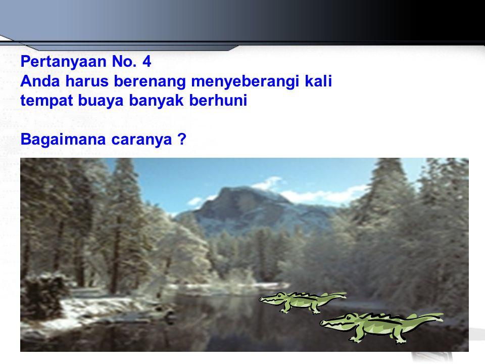 Pertanyaan No. 4 Anda harus berenang menyeberangi kali tempat buaya banyak berhuni Bagaimana caranya ?