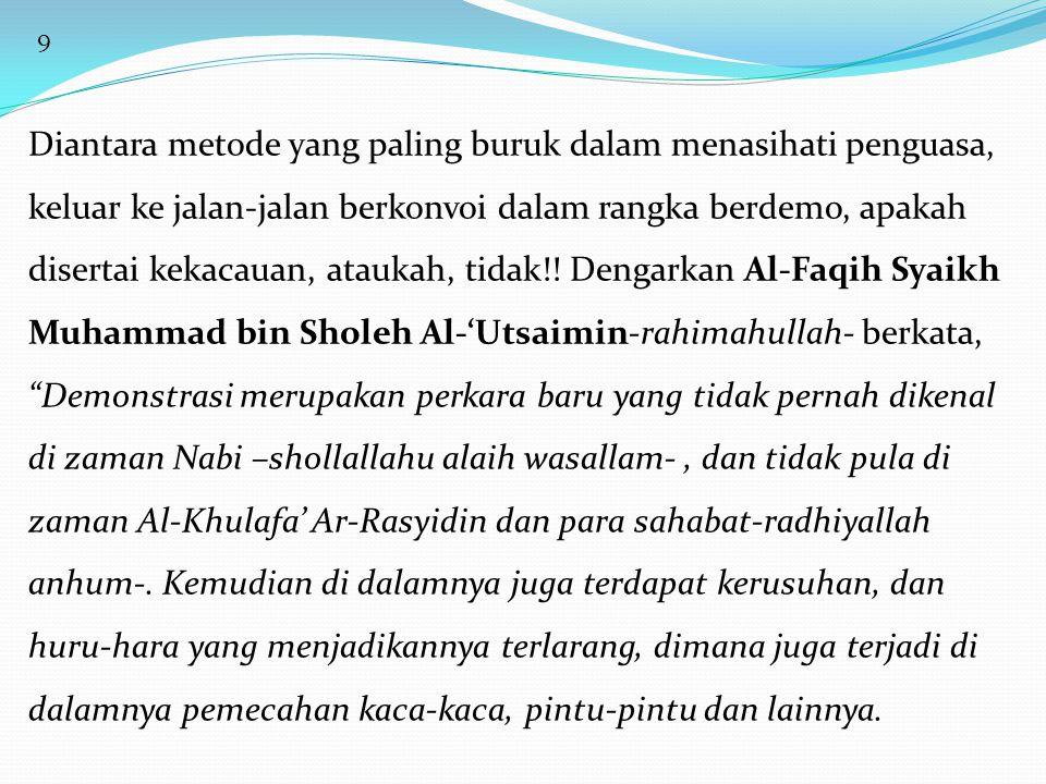 10 Juga terjadi ikhtilath (campur baur) antara pria dan wanita, antara anak muda dengan orang tua, serta perkara-perkara yang semacamnya, berupa kerusakan dan kemungkaran.Adapun masalah menekan dan mendesak pemerintah, maka jika pemerintahnya muslim, cukuplah Kitabullah dan Sunnah Rasul-Nya –Shollallahu alaih wasallam- sebagai pengingat baginya.