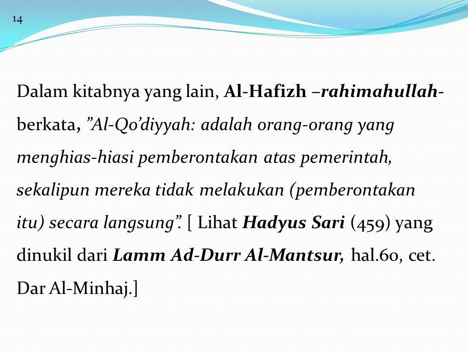 "14 Dalam kitabnya yang lain, Al-Hafizh –rahimahullah- berkata, ""Al-Qo'diyyah: adalah orang-orang yang menghias-hiasi pemberontakan atas pemerintah, se"