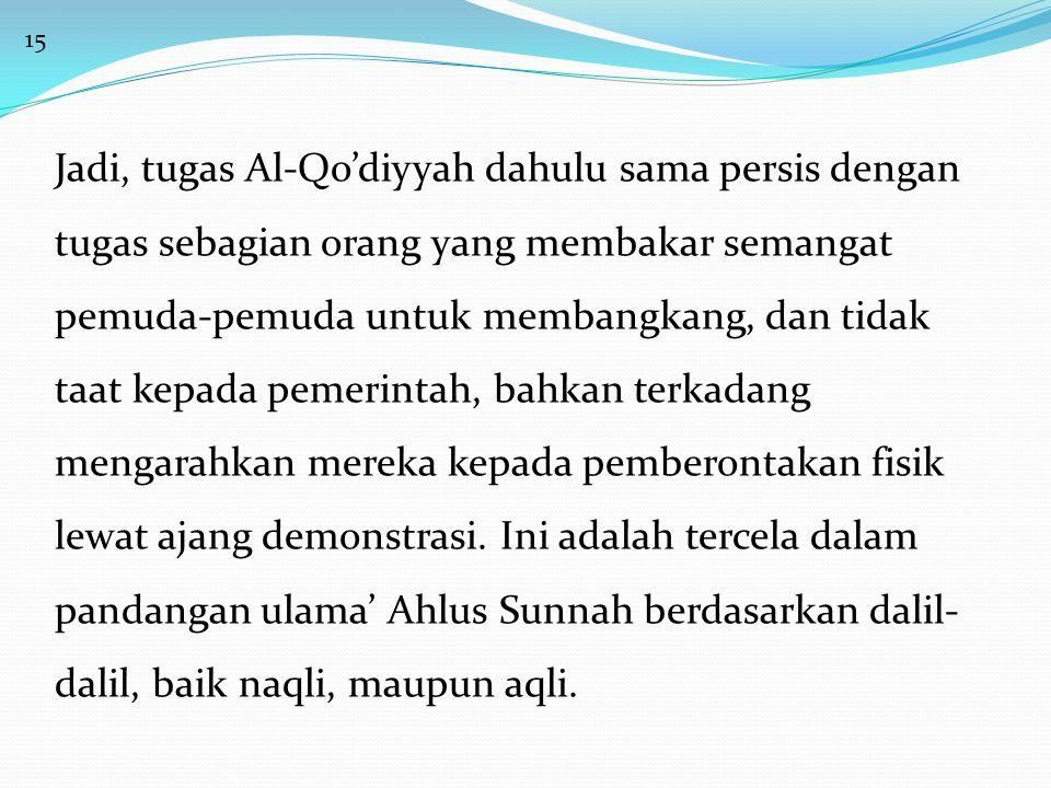 15 Jadi, tugas Al-Qo'diyyah dahulu sama persis dengan tugas sebagian orang yang membakar semangat pemuda-pemuda untuk membangkang, dan tidak taat kepa