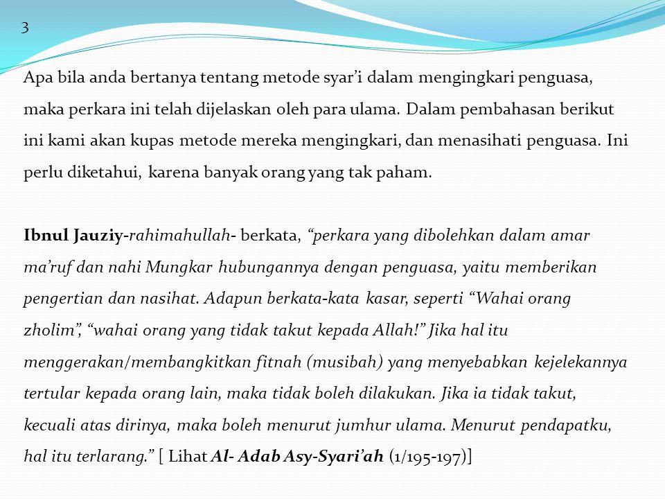 4 Ibnu An-Nuhhas Asy-Syafi'iy-rahimahullah- berkata, Seseorang yang menasehati penguasa hendaknya memilih pembicaraan empat mata bersama penguasa dibandingkan berbicara bersamanya di depan publik, bahkan diharapkan andaikan ia berbicara dengan penguasa secara sirr ((rahasia), dan menasehatinya secara tersembunyi, tanpa pihak ketiga. [Tanbih Al- Ghopilin (hal.