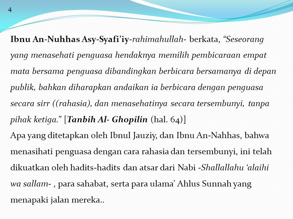 5 Rasulullah -Shallallahu 'alaihi wasallam- bersabda, مَنْ َأَرَادَ أَنْ يَنْصَحَ لِسُلْطَانٍ بِأَمْرٍ فَلا َيُبْدِ لَهُ عَلاَنِيَةً وَلَكِنْ لِيَأْخُذْ بِيَدِهِ فَيَخْلُوْ بِهِ فَإِنْ قَبِلَ مِنْهُ فََذَاكَ وَإِلاَّ كَانَ قَدْ أَدَّى اَلَّذِيْ عَلَيْهِ لَهُ.