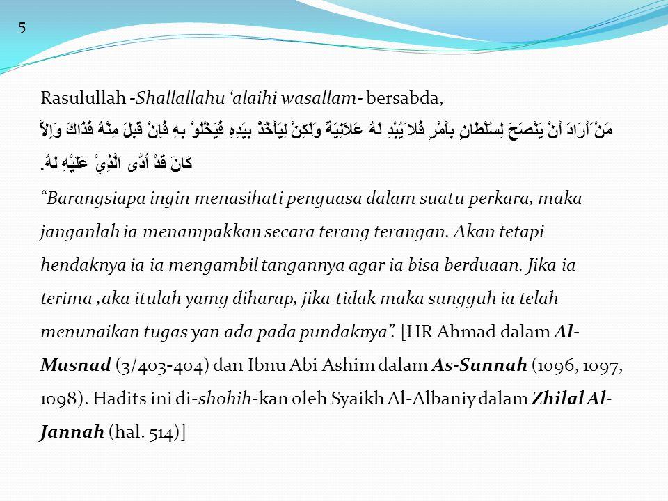 5 Rasulullah -Shallallahu 'alaihi wasallam- bersabda, مَنْ َأَرَادَ أَنْ يَنْصَحَ لِسُلْطَانٍ بِأَمْرٍ فَلا َيُبْدِ لَهُ عَلاَنِيَةً وَلَكِنْ لِيَأْخُ