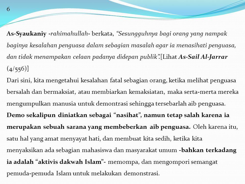 7 Al-Allamah Syaikh Abdul 'Aziz bin Baz-rahimahullah- berkata, Bukan termasuk manhaj salaf, membeberkan aib penguasa, dan menyebutkannya di atas mimbar-mimbar, karena hal itu akan mengantarkan kepada kudeta, tidak mau dengar dan taat dalam perkara ma'ruf, dan mengantarkan kepada pemberontakan yang merusak dan tidak membawa manfaat.