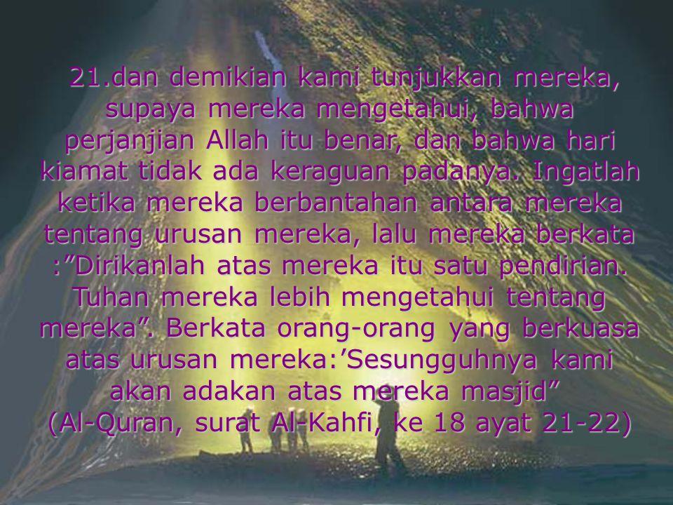 21.dan demikian kami tunjukkan mereka, supaya mereka mengetahui, bahwa perjanjian Allah itu benar, dan bahwa hari kiamat tidak ada keraguan padanya. I