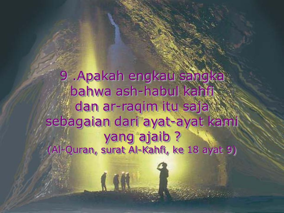 9.Apakah engkau sangka bahwa ash-habul kahfi dan ar-raqim itu saja sebagaian dari ayat-ayat kami yang ajaib ? (Al-Quran, surat Al-Kahfi, ke 18 ayat 9)