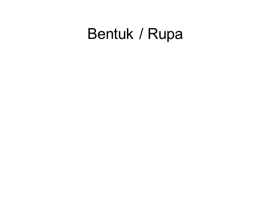 Bentuk / Rupa All matter is comprised of 4 elements, in varying degrees, which are the building blocks of all material things : 1.