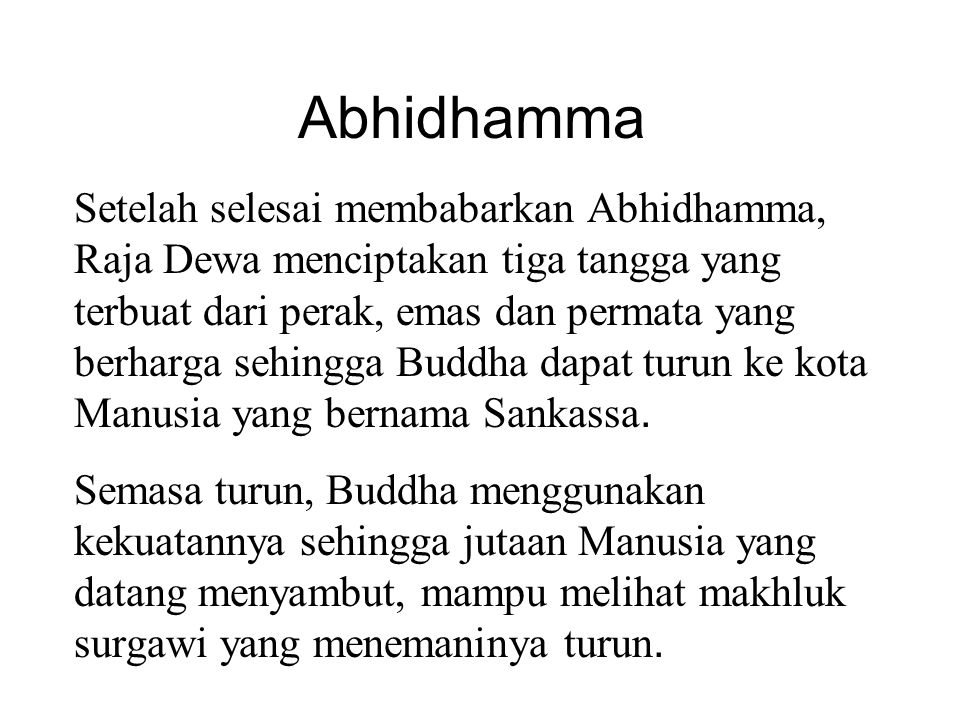 Abhidhamma Setelah selesai membabarkan Abhidhamma, Raja Dewa menciptakan tiga tangga yang terbuat dari perak, emas dan permata yang berharga sehingga Buddha dapat turun ke kota Manusia yang bernama Sankassa.