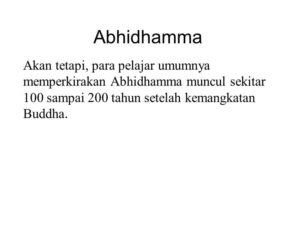 Abhidhamma Akan tetapi, para pelajar umumnya memperkirakan Abhidhamma muncul sekitar 100 sampai 200 tahun setelah kemangkatan Buddha. Also, there is n