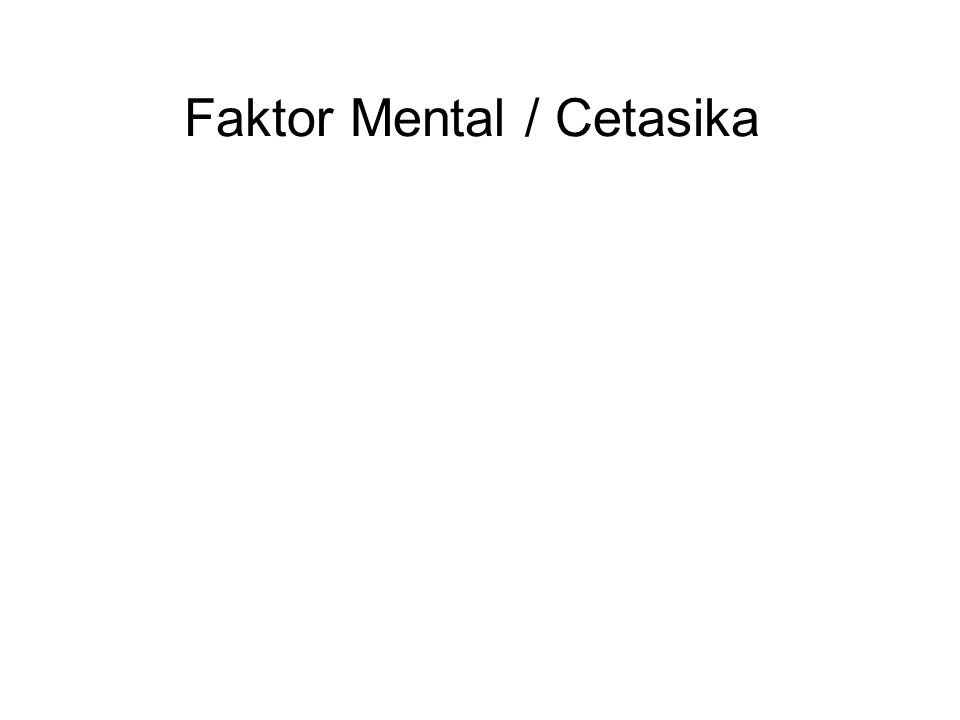 Faktor Mental / Cetasika These are the 52 Faktor Mental that arise together, and are associated, with Kesadaran and can be subdivided into four Jenis : 1.