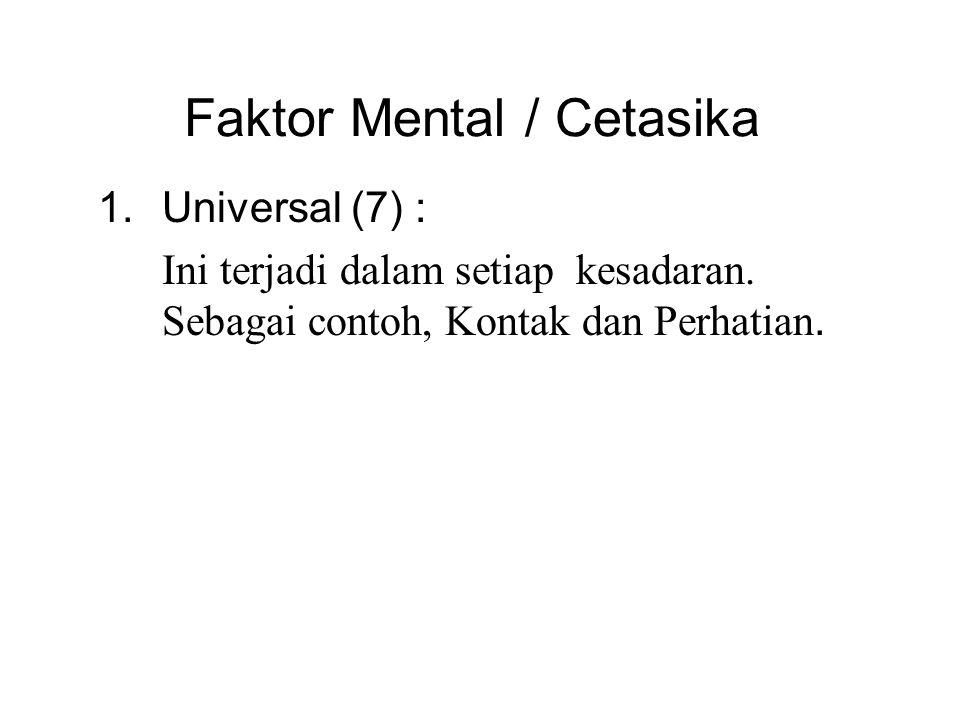 Faktor Mental / Cetasika 1.Universal (7) : Ini terjadi dalam setiap kesadaran. Sebagai contoh, Kontak dan Perhatian. 2.Berkala (6) : These may atau ma