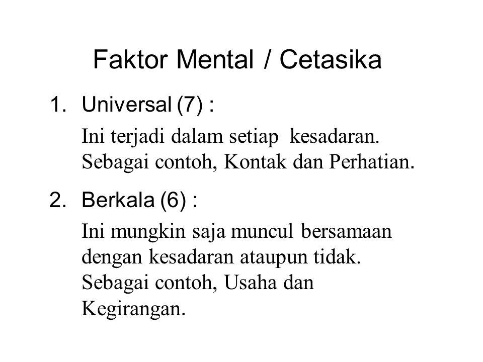 Faktor Mental / Cetasika 1.Universal (7) : Ini terjadi dalam setiap kesadaran. Sebagai contoh, Kontak dan Perhatian. 2.Berkala (6) : Ini mungkin saja