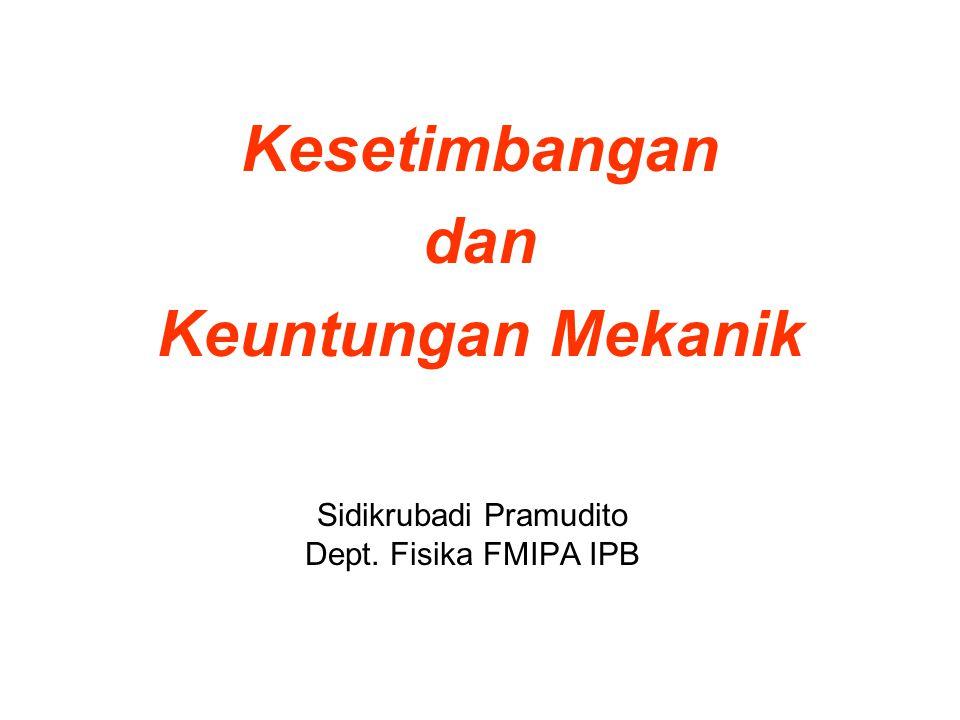 Kesetimbangan dan Keuntungan Mekanik Sidikrubadi Pramudito Dept. Fisika FMIPA IPB
