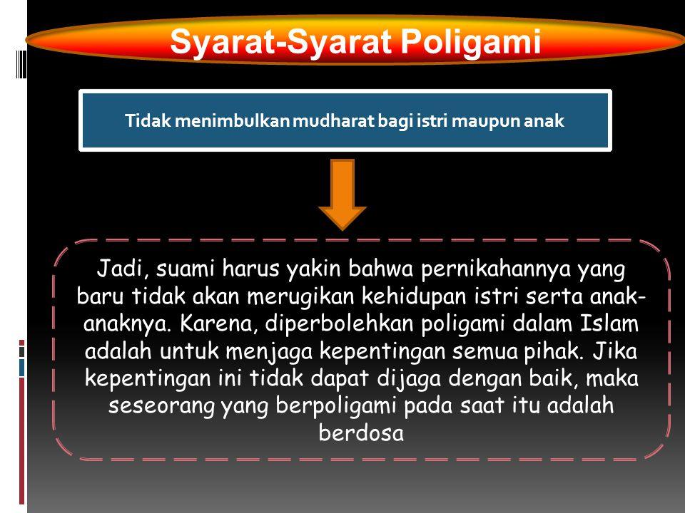 Syarat-Syarat Poligami Tidak menimbulkan mudharat bagi istri maupun anak Jadi, suami harus yakin bahwa pernikahannya yang baru tidak akan merugikan ke