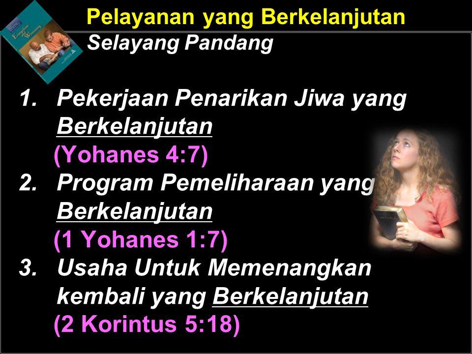 Pelayanan yang Berkelanjutan Selayang Pandang 1.Pekerjaan Penarikan Jiwa yang Berkelanjutan (Yohanes 4:7) 2.Program Pemeliharaan yang Berkelanjutan (1 Yohanes 1:7) 3.Usaha Untuk Memenangkan kembali yang Berkelanjutan (2 Korintus 5:18)