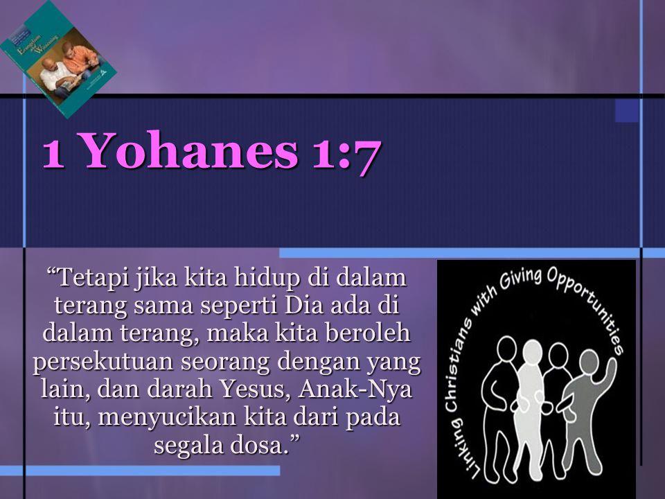 1 Yohanes 1:7 Tetapi jika kita hidup di dalam terang sama seperti Dia ada di dalam terang, maka kita beroleh persekutuan seorang dengan yang lain, dan darah Yesus, Anak-Nya itu, menyucikan kita dari pada segala dosa.