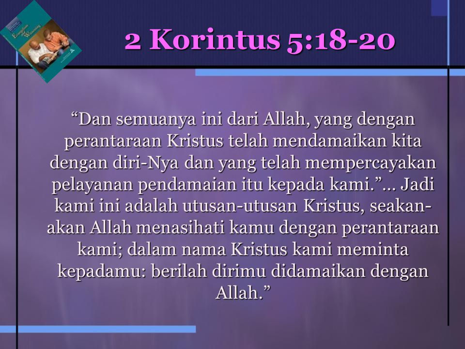 2 Korintus 5:18-20 Dan semuanya ini dari Allah, yang dengan perantaraan Kristus telah mendamaikan kita dengan diri-Nya dan yang telah mempercayakan pelayanan pendamaian itu kepada kami. ...