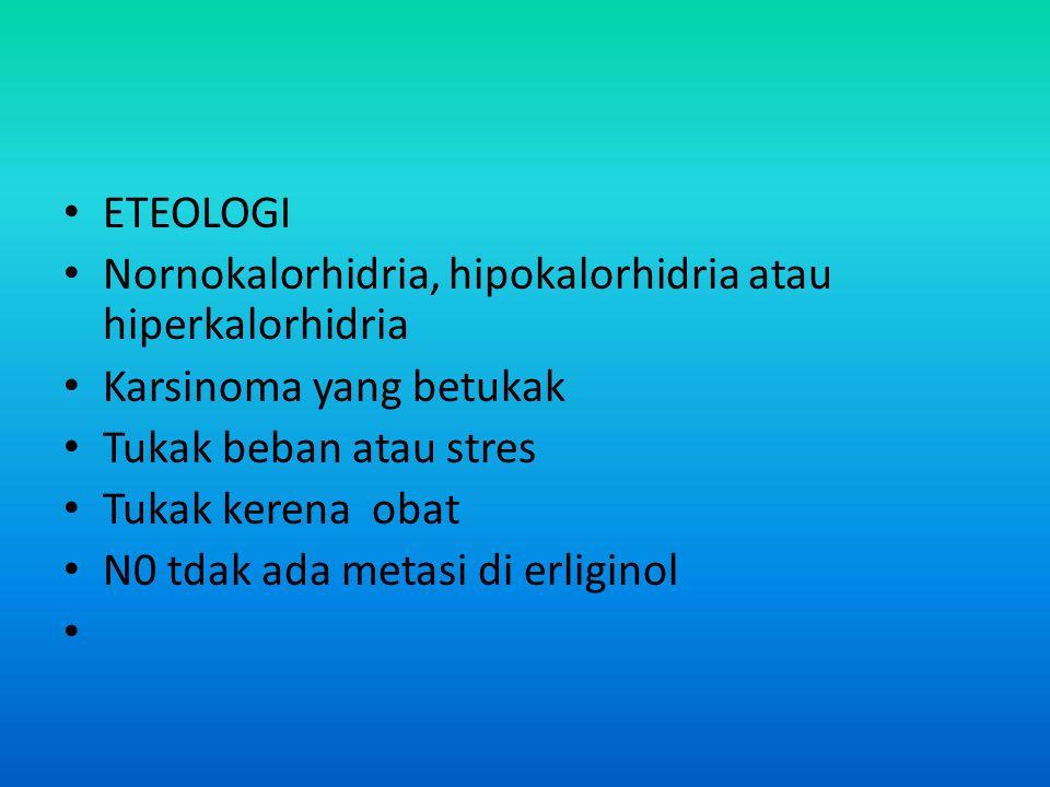 • ETEOLOGI • Nornokalorhidria, hipokalorhidria atau hiperkalorhidria • Karsinoma yang betukak • Tukak beban atau stres • Tukak kerena obat • N0 tdak ada metasi di erliginol •