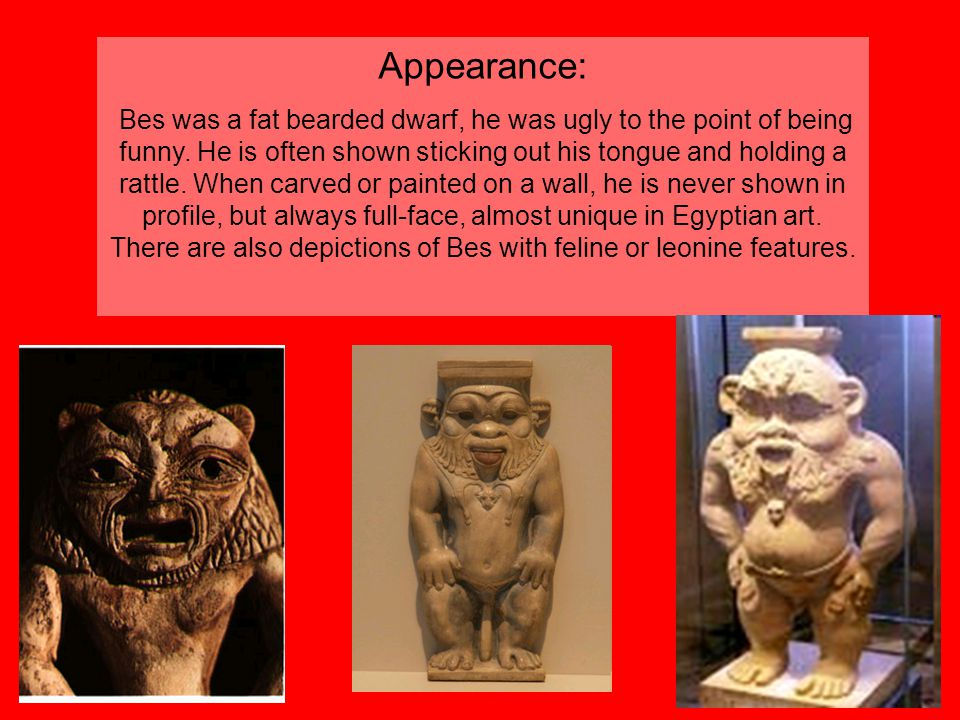 Appearance: Bes was a fat bearded dwarf, he was ugly to the point of being funny.